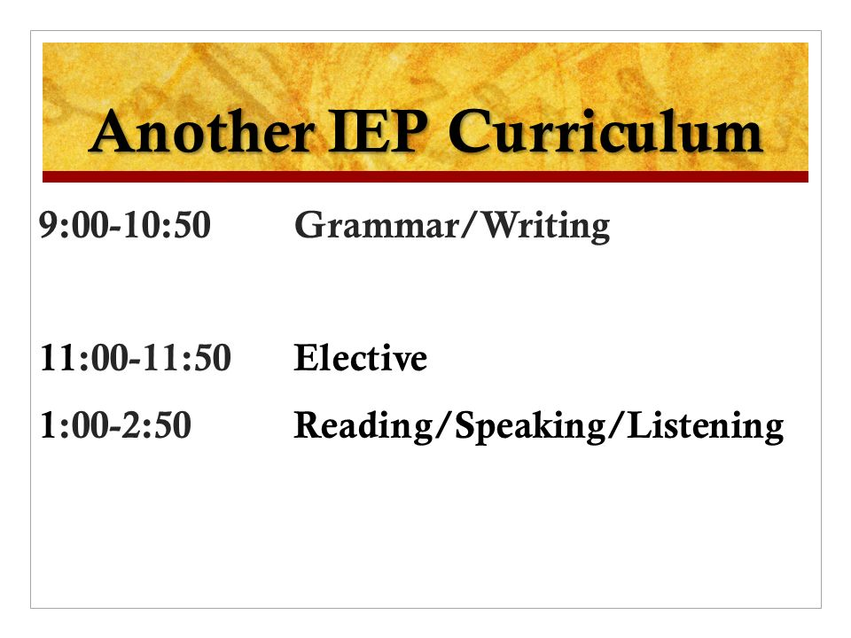 Another IEP Curriculum 9:00-10:50 Grammar/Writing 11:00-11:50 Elective 1:00-2:50 Reading/Speaking/Listening