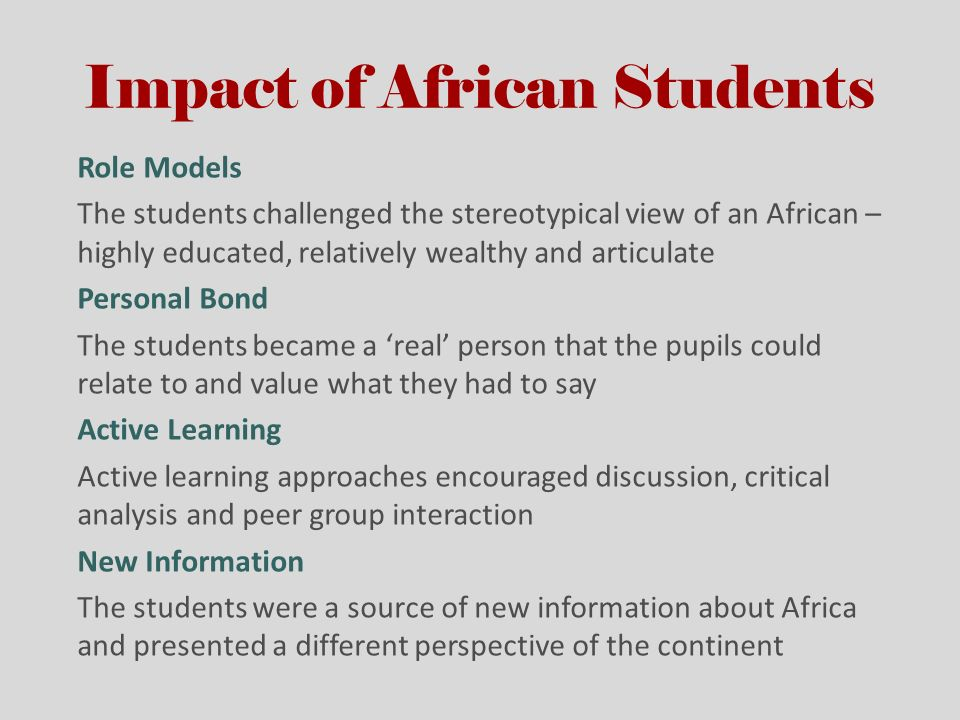 Impact of African Students Role Models The students challenged the stereotypical view of an African – highly educated, relatively wealthy and articulate Personal Bond The students became a real person that the pupils could relate to and value what they had to say Active Learning Active learning approaches encouraged discussion, critical analysis and peer group interaction New Information The students were a source of new information about Africa and presented a different perspective of the continent