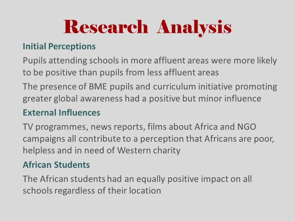 Research Analysis Initial Perceptions Pupils attending schools in more affluent areas were more likely to be positive than pupils from less affluent areas The presence of BME pupils and curriculum initiative promoting greater global awareness had a positive but minor influence External Influences TV programmes, news reports, films about Africa and NGO campaigns all contribute to a perception that Africans are poor, helpless and in need of Western charity African Students The African students had an equally positive impact on all schools regardless of their location