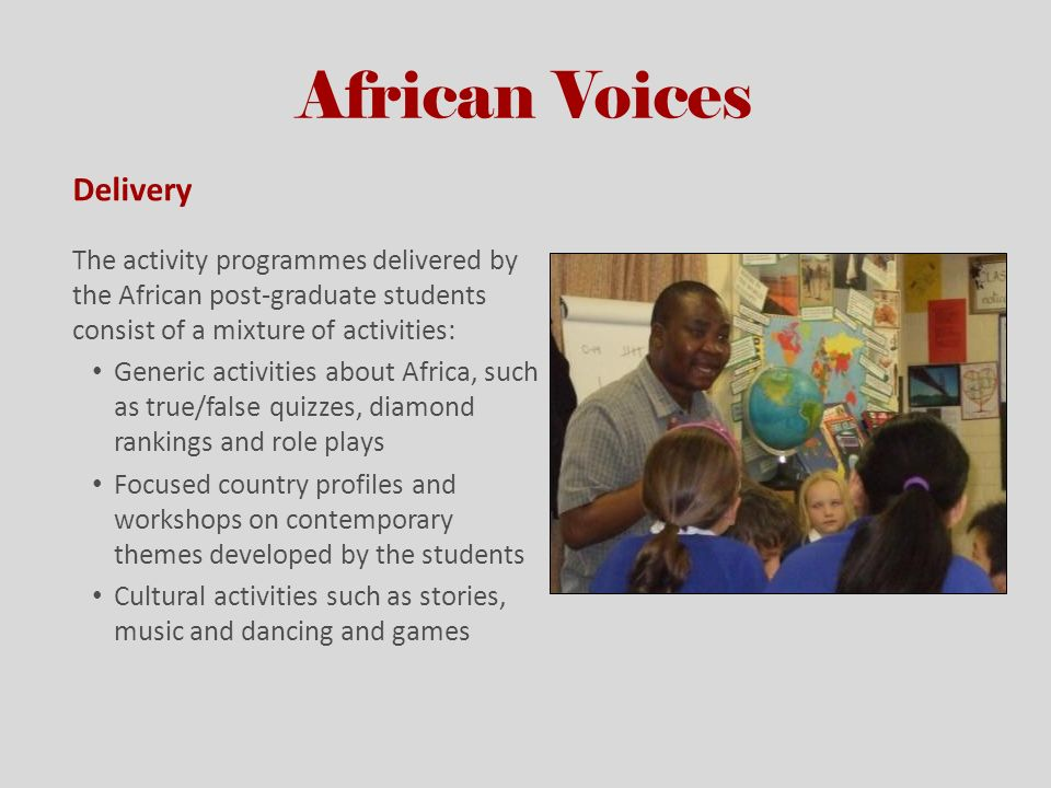 African Voices Delivery The activity programmes delivered by the African post-graduate students consist of a mixture of activities: Generic activities about Africa, such as true/false quizzes, diamond rankings and role plays Focused country profiles and workshops on contemporary themes developed by the students Cultural activities such as stories, music and dancing and games