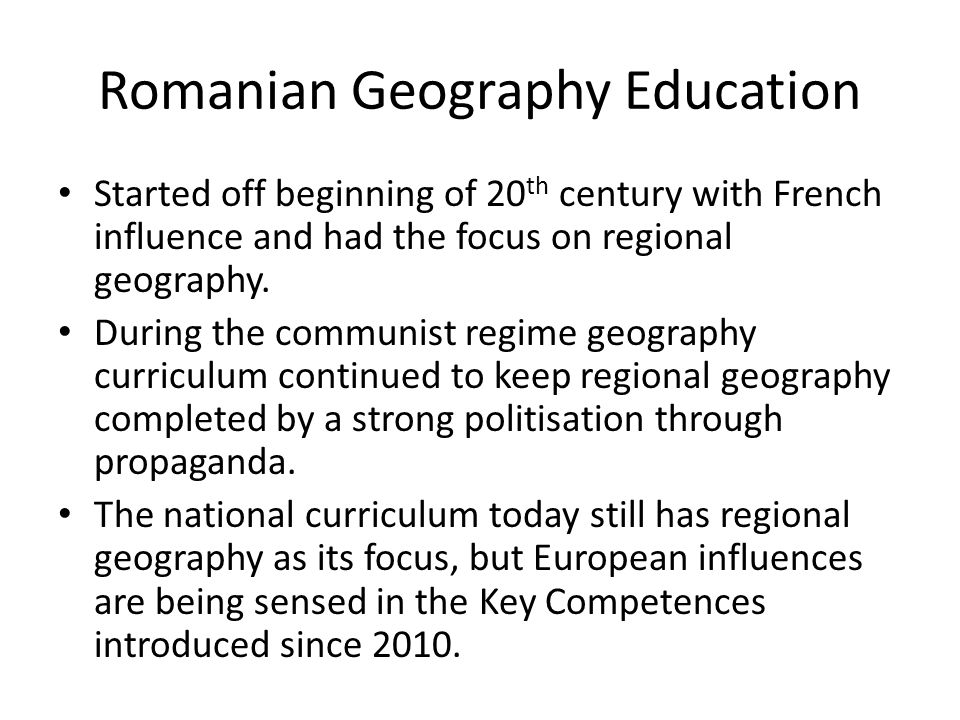Romanian Geography Education Started off beginning of 20 th century with French influence and had the focus on regional geography.