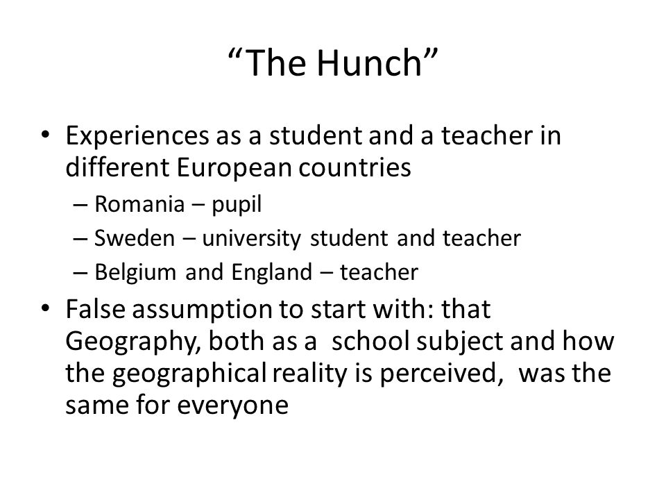 The Hunch Experiences as a student and a teacher in different European countries – Romania – pupil – Sweden – university student and teacher – Belgium and England – teacher False assumption to start with: that Geography, both as a school subject and how the geographical reality is perceived, was the same for everyone