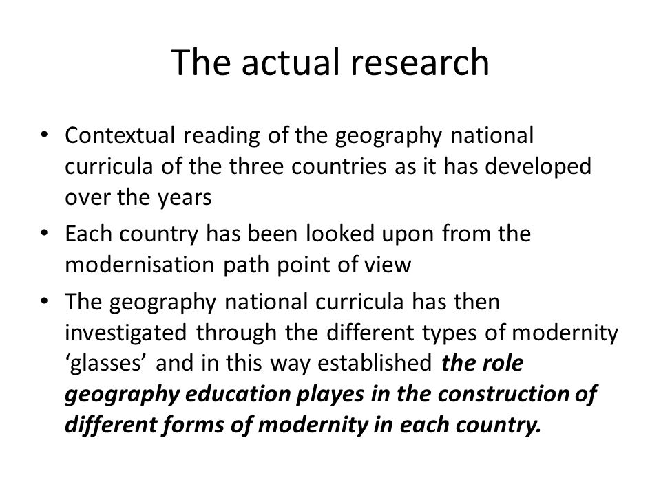 The actual research Contextual reading of the geography national curricula of the three countries as it has developed over the years Each country has been looked upon from the modernisation path point of view The geography national curricula has then investigated through the different types of modernity glasses and in this way established the role geography education playes in the construction of different forms of modernity in each country.