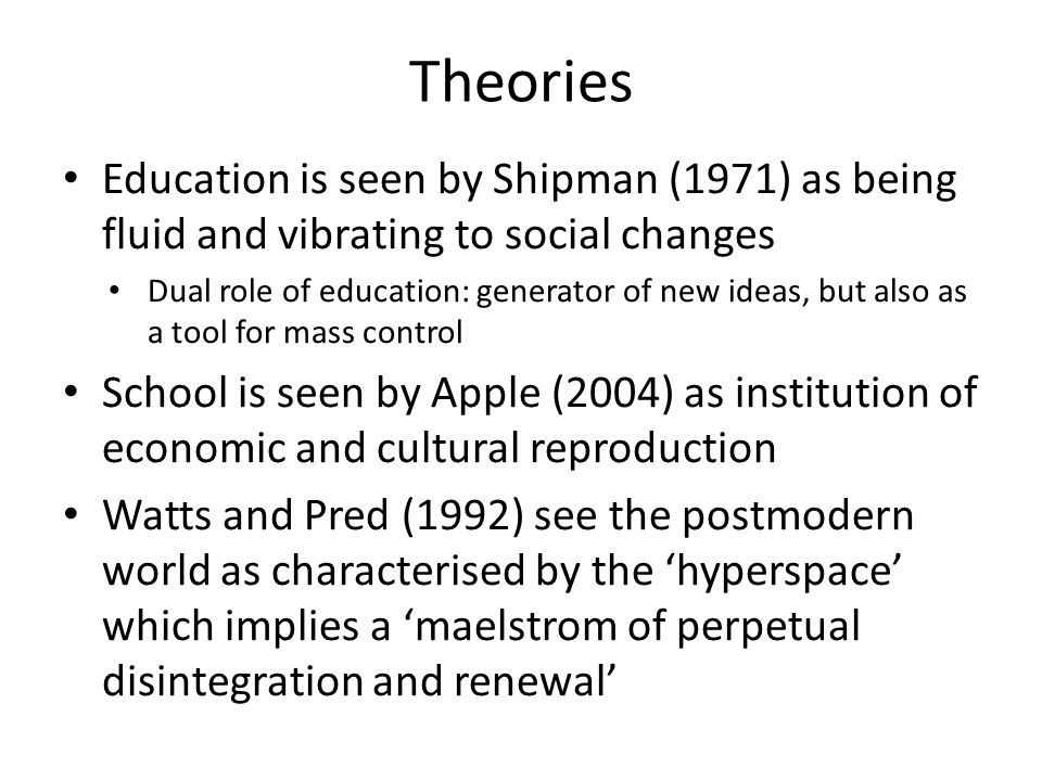 Theories Education is seen by Shipman (1971) as being fluid and vibrating to social changes Dual role of education: generator of new ideas, but also as a tool for mass control School is seen by Apple (2004) as institution of economic and cultural reproduction Watts and Pred (1992) see the postmodern world as characterised by the hyperspace which implies a maelstrom of perpetual disintegration and renewal
