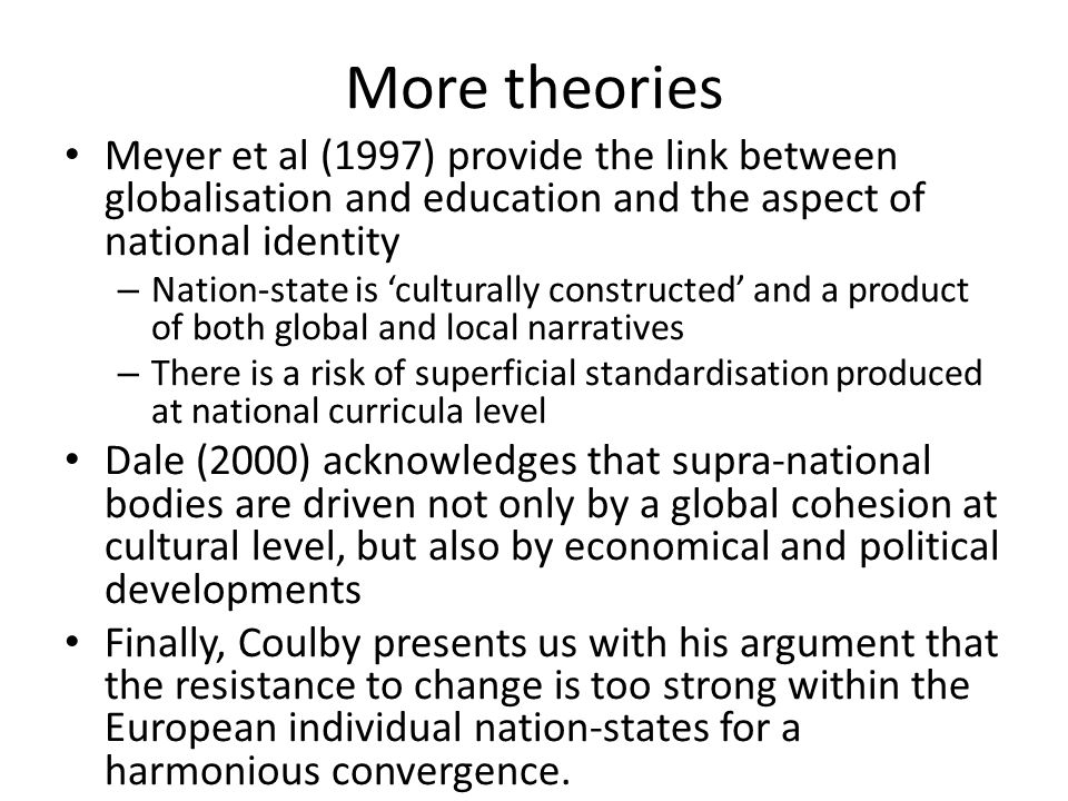 More theories Meyer et al (1997) provide the link between globalisation and education and the aspect of national identity – Nation-state is culturally constructed and a product of both global and local narratives – There is a risk of superficial standardisation produced at national curricula level Dale (2000) acknowledges that supra-national bodies are driven not only by a global cohesion at cultural level, but also by economical and political developments Finally, Coulby presents us with his argument that the resistance to change is too strong within the European individual nation-states for a harmonious convergence.