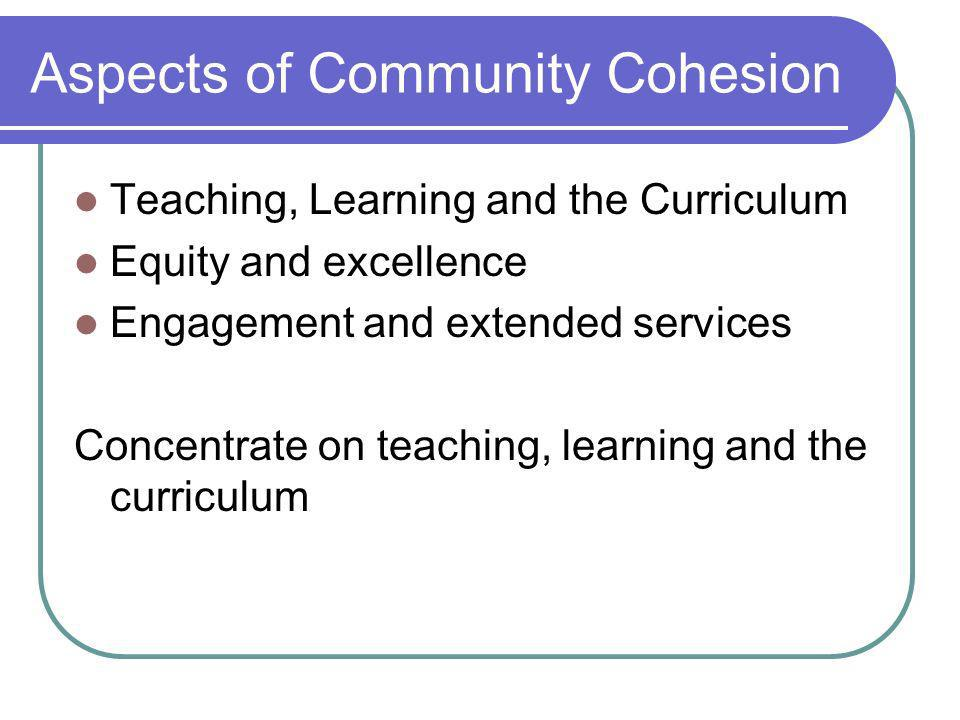 Aspects of Community Cohesion Teaching, Learning and the Curriculum Equity and excellence Engagement and extended services Concentrate on teaching, learning and the curriculum