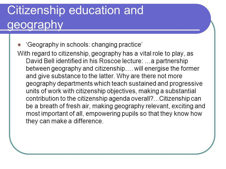 Citizenship education and geography Geography in schools: changing practice With regard to citizenship, geography has a vital role to play, as David Bell identified in his Roscoe lecture: …a partnership between geography and citizenship….