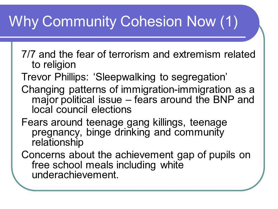 Why Community Cohesion Now (1) 7/7 and the fear of terrorism and extremism related to religion Trevor Phillips: Sleepwalking to segregation Changing patterns of immigration-immigration as a major political issue – fears around the BNP and local council elections Fears around teenage gang killings, teenage pregnancy, binge drinking and community relationship Concerns about the achievement gap of pupils on free school meals including white underachievement.