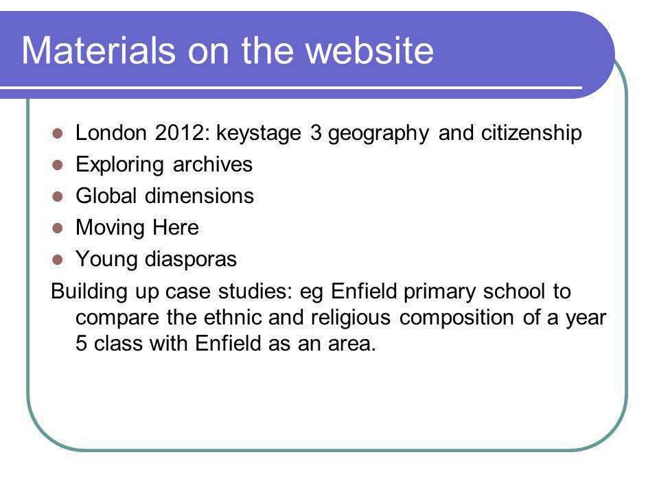 Materials on the website London 2012: keystage 3 geography and citizenship Exploring archives Global dimensions Moving Here Young diasporas Building up case studies: eg Enfield primary school to compare the ethnic and religious composition of a year 5 class with Enfield as an area.