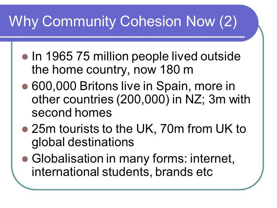Why Community Cohesion Now (2) In 1965 75 million people lived outside the home country, now 180 m 600,000 Britons live in Spain, more in other countries (200,000) in NZ; 3m with second homes 25m tourists to the UK, 70m from UK to global destinations Globalisation in many forms: internet, international students, brands etc
