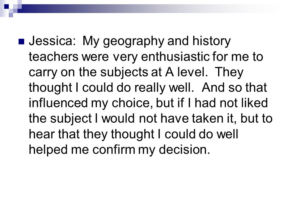 Jessica: My geography and history teachers were very enthusiastic for me to carry on the subjects at A level.