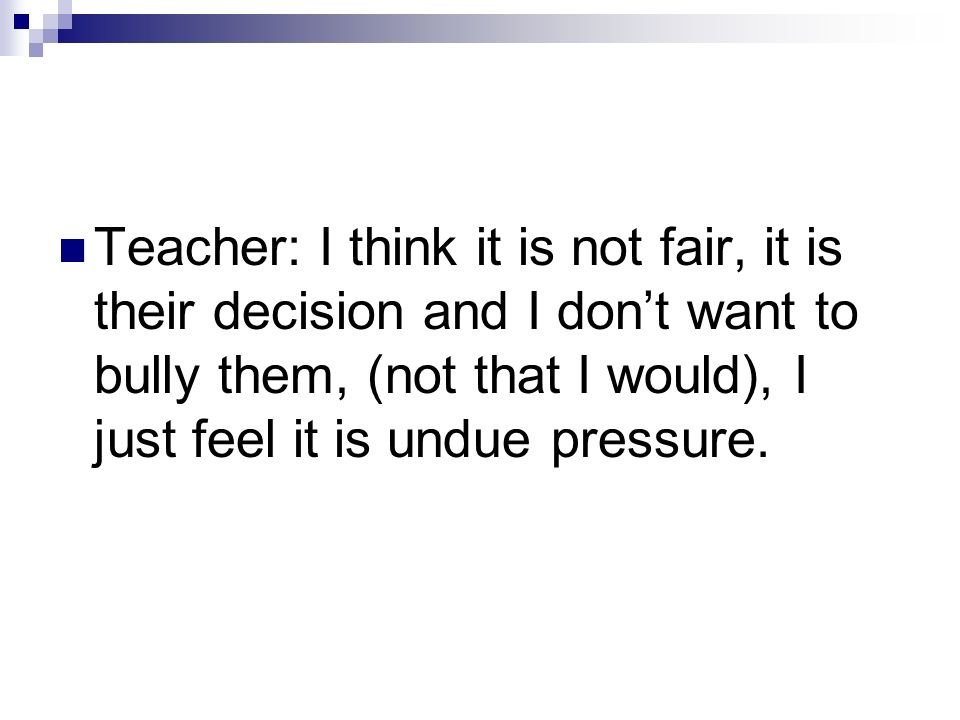 Teacher: I think it is not fair, it is their decision and I dont want to bully them, (not that I would), I just feel it is undue pressure.