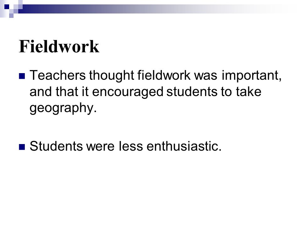 Fieldwork Teachers thought fieldwork was important, and that it encouraged students to take geography.