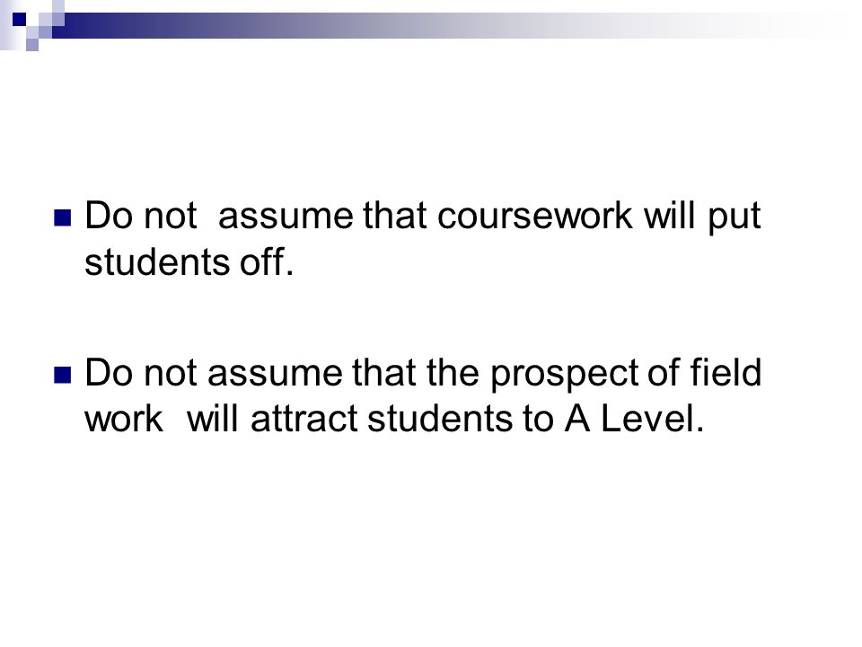 Do not assume that coursework will put students off.