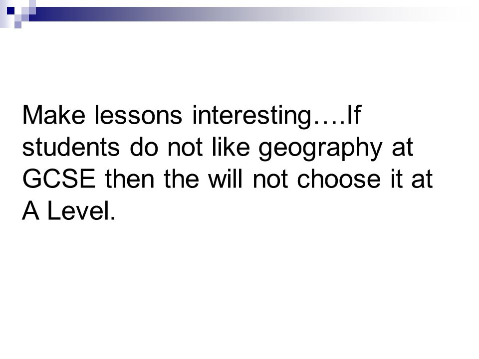 Make lessons interesting….If students do not like geography at GCSE then the will not choose it at A Level.