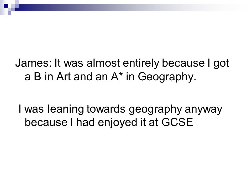 James: It was almost entirely because I got a B in Art and an A* in Geography.