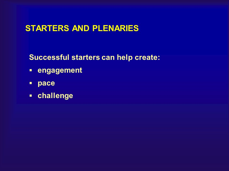 STARTERS AND PLENARIES Successful starters can help create: engagement pace challenge