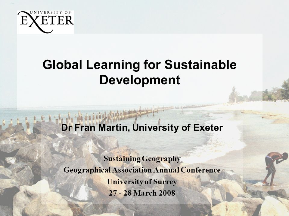 Global Learning for Sustainable Development Dr Fran Martin, University of Exeter Sustaining Geography Geographical Association Annual Conference University of Surrey 27 - 28 March 2008