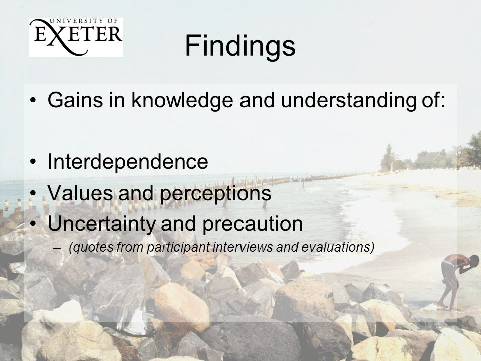 Findings Gains in knowledge and understanding of: Interdependence Values and perceptions Uncertainty and precaution –(quotes from participant interviews and evaluations)