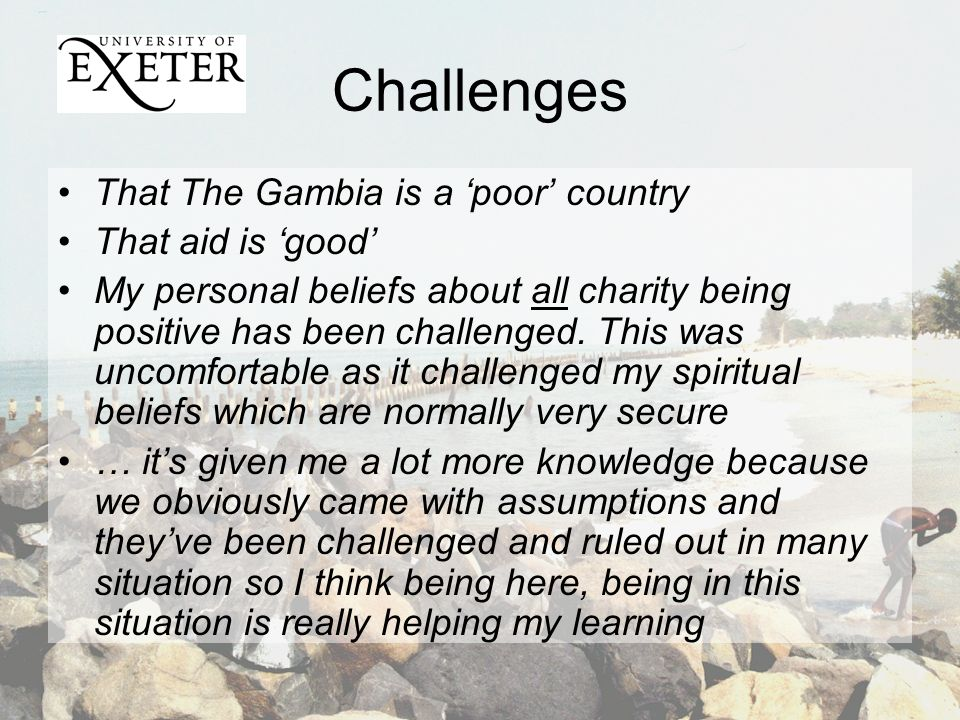 Challenges That The Gambia is a poor country That aid is good My personal beliefs about all charity being positive has been challenged.