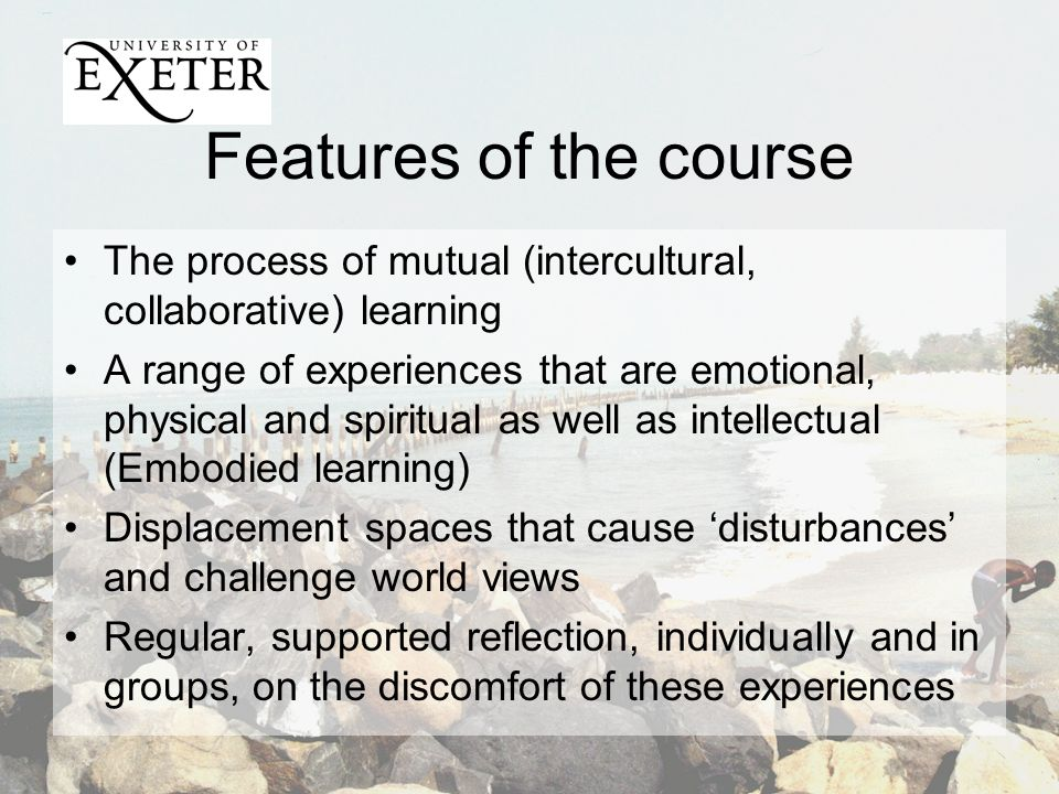 Features of the course The process of mutual (intercultural, collaborative) learning A range of experiences that are emotional, physical and spiritual as well as intellectual (Embodied learning) Displacement spaces that cause disturbances and challenge world views Regular, supported reflection, individually and in groups, on the discomfort of these experiences