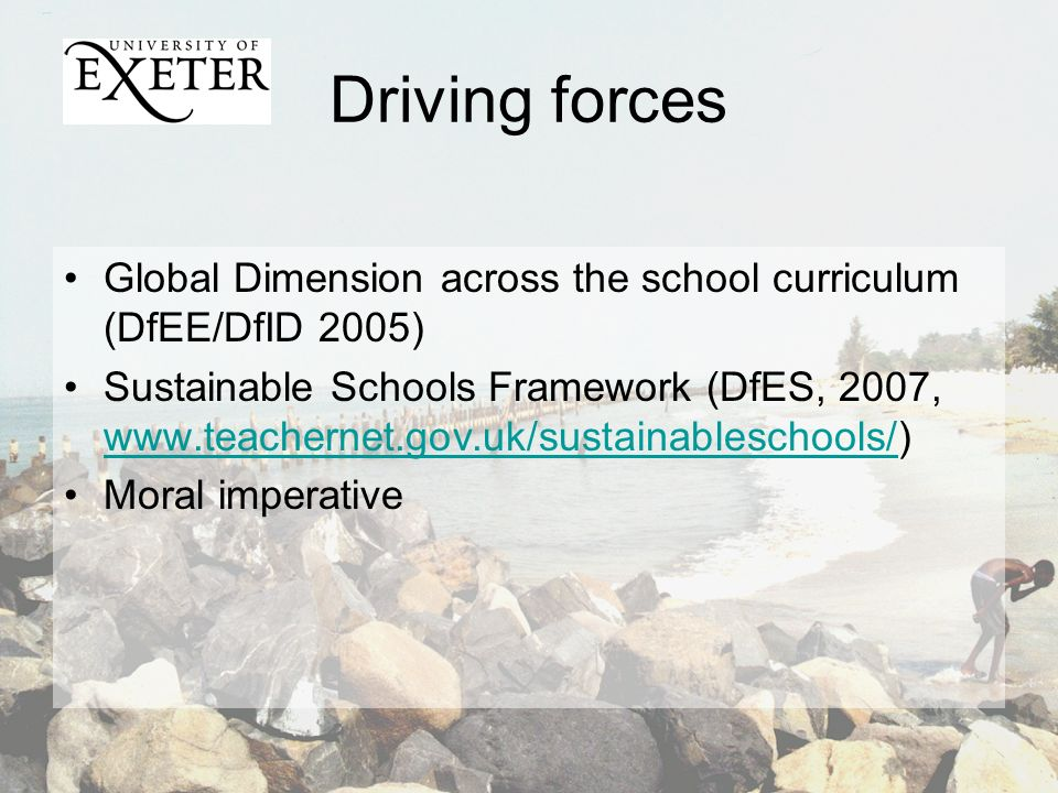 Driving forces Global Dimension across the school curriculum (DfEE/DfID 2005) Sustainable Schools Framework (DfES, 2007, www.teachernet.gov.uk/sustainableschools/) www.teachernet.gov.uk/sustainableschools/ Moral imperative
