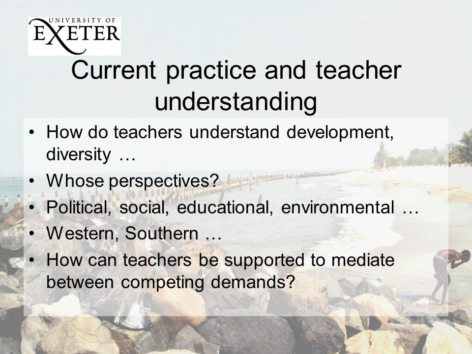 Current practice and teacher understanding How do teachers understand development, diversity … Whose perspectives.