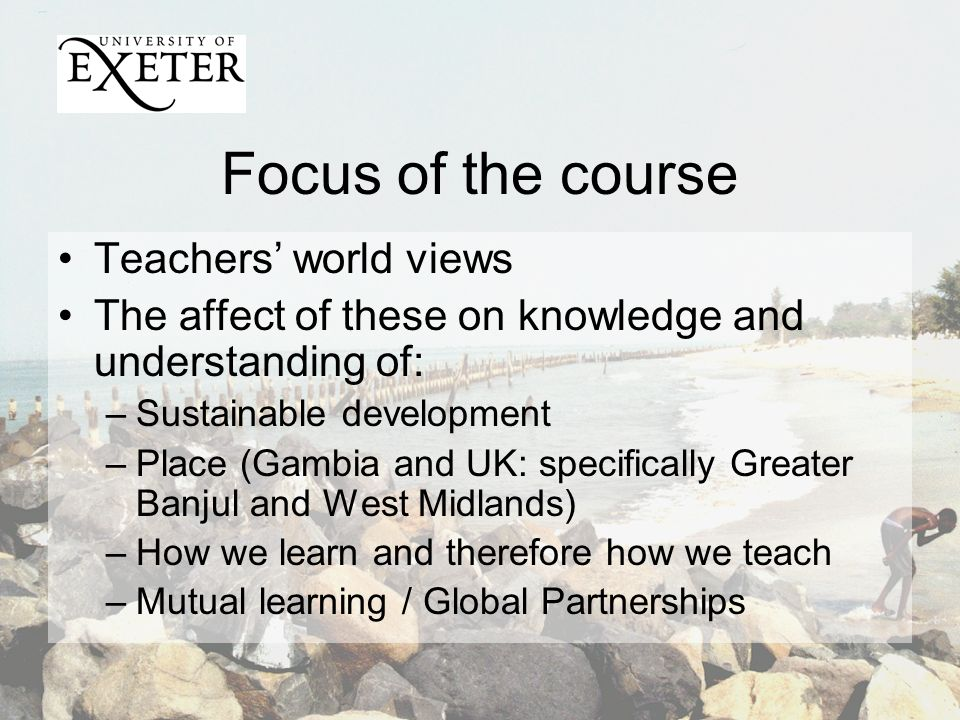 Focus of the course Teachers world views The affect of these on knowledge and understanding of: –Sustainable development –Place (Gambia and UK: specifically Greater Banjul and West Midlands) –How we learn and therefore how we teach –Mutual learning / Global Partnerships