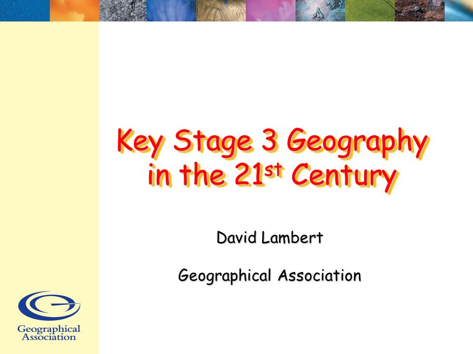 Key Stage 3 Geography in the 21 st Century David Lambert Geographical Association