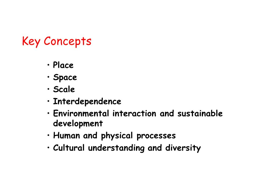Key Concepts Place Space Scale Interdependence Environmental interaction and sustainable development Human and physical processes Cultural understanding and diversity