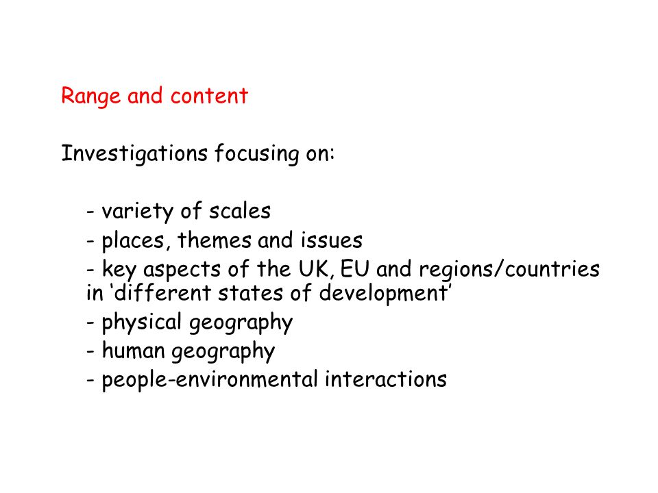 Range and content Investigations focusing on: - variety of scales - places, themes and issues - key aspects of the UK, EU and regions/countries in different states of development - physical geography - human geography - people-environmental interactions