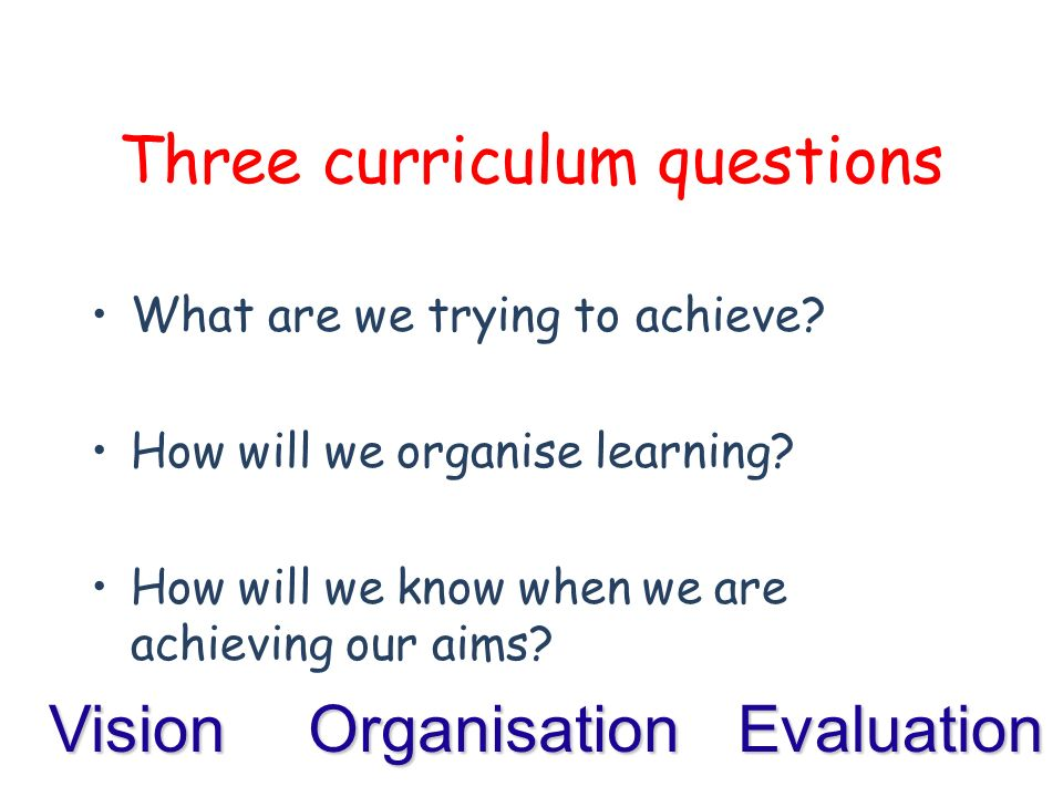 Three curriculum questions What are we trying to achieve.