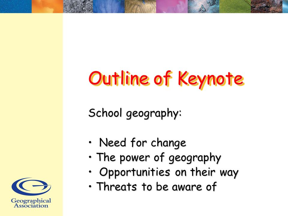 Outline of Keynote School geography: Need for change Need for change The power of geography The power of geography Opportunities on their way Opportunities on their way Threats to be aware of Threats to be aware of