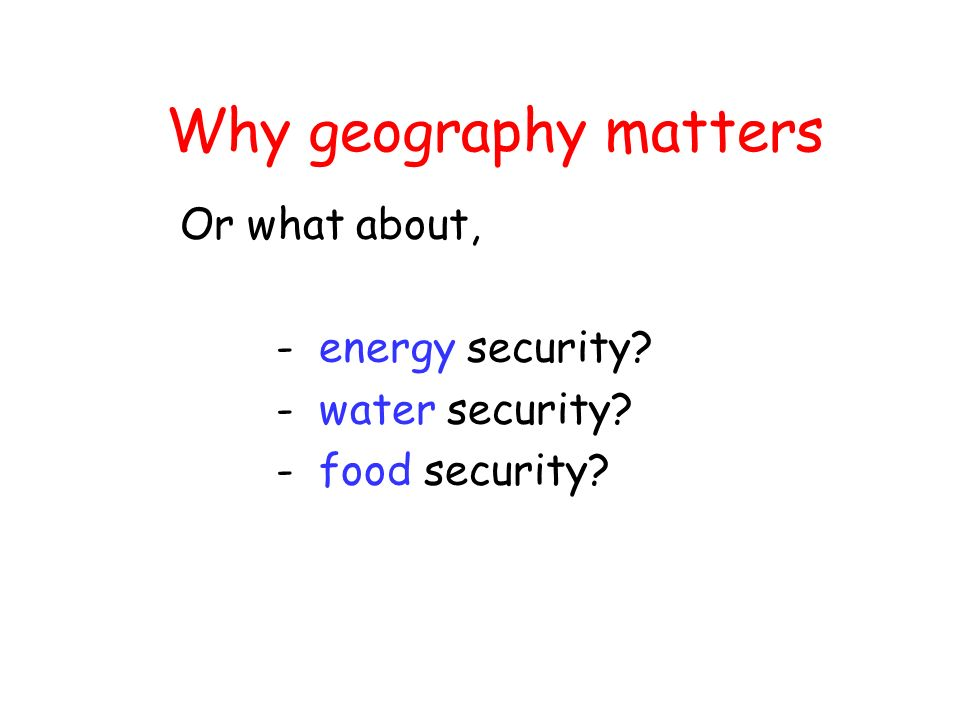Why geography matters Or what about, - energy security - water security - food security