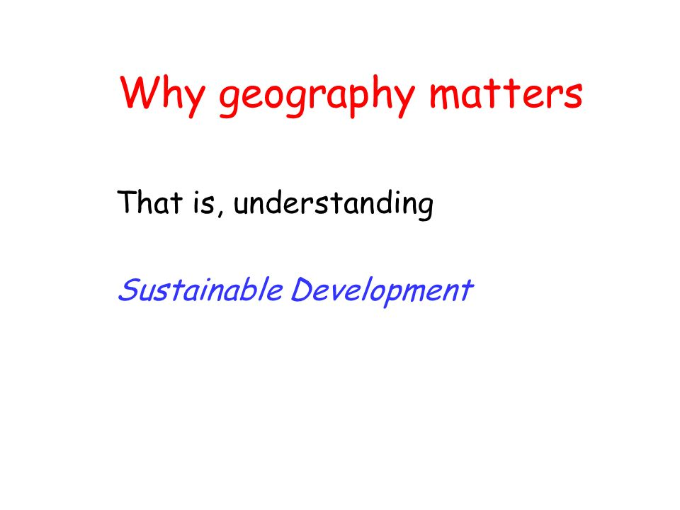 Why geography matters That is, understanding Sustainable Development