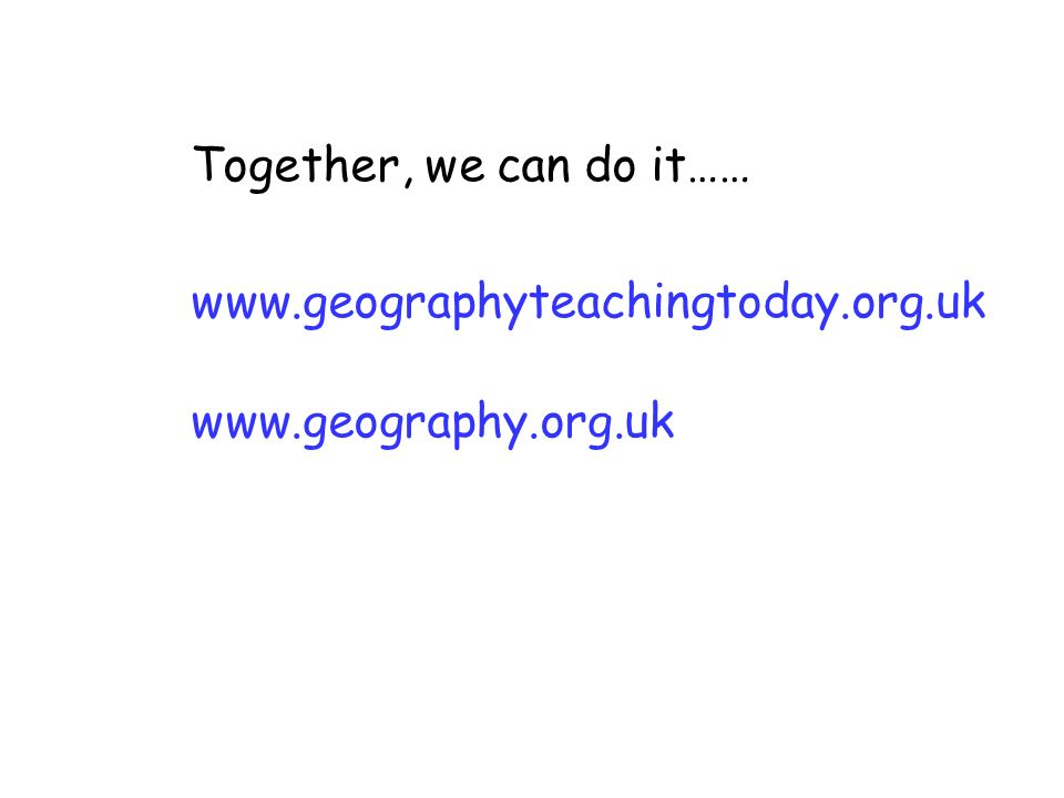 Together, we can do it…… www.geographyteachingtoday.org.uk www.geography.org.uk