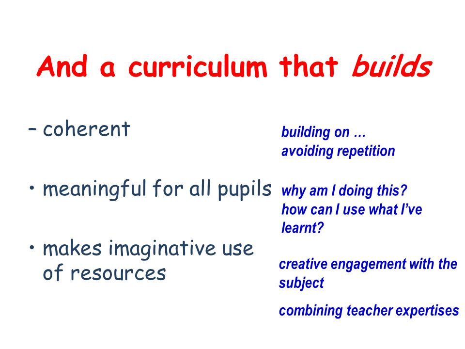 And a curriculum that builds –coherent meaningful for all pupils makes imaginative use of resources building on … avoiding repetition why am I doing this.