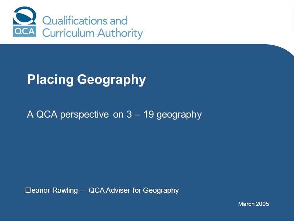 Placing Geography A QCA perspective on 3 – 19 geography Eleanor Rawling – QCA Adviser for Geography March 2005