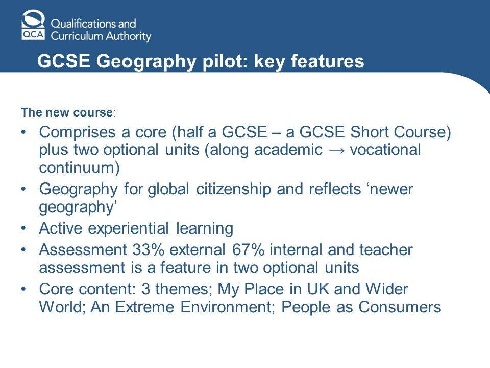 GCSE Geography pilot: key features The new course: Comprises a core (half a GCSE – a GCSE Short Course) plus two optional units (along academic vocational continuum) Geography for global citizenship and reflects newer geography Active experiential learning Assessment 33% external 67% internal and teacher assessment is a feature in two optional units Core content: 3 themes; My Place in UK and Wider World; An Extreme Environment; People as Consumers