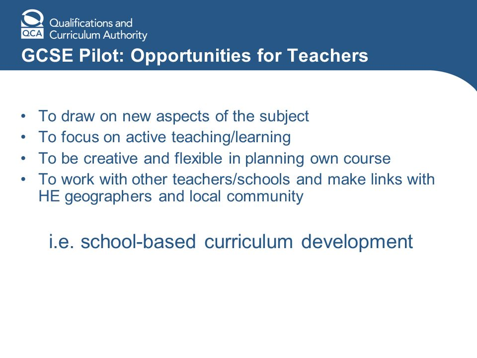 GCSE Pilot: Opportunities for Teachers To draw on new aspects of the subject To focus on active teaching/learning To be creative and flexible in planning own course To work with other teachers/schools and make links with HE geographers and local community i.e.