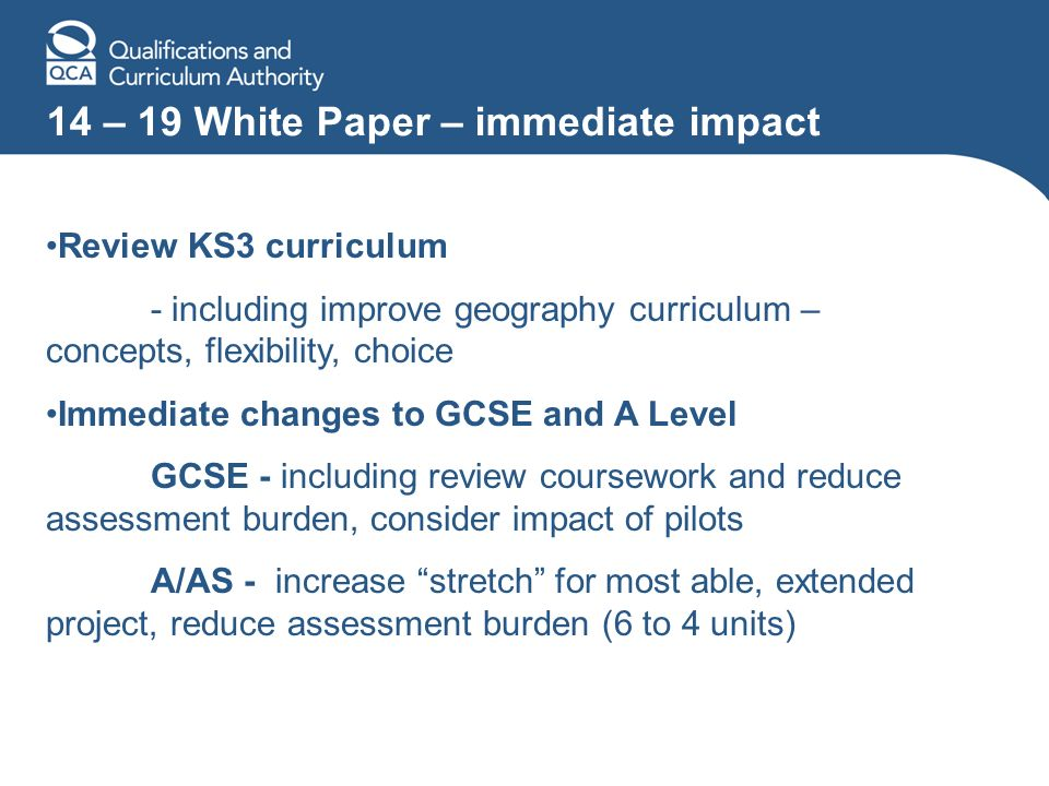 14 – 19 White Paper – immediate impact Review KS3 curriculum - including improve geography curriculum – concepts, flexibility, choice Immediate changes to GCSE and A Level GCSE - including review coursework and reduce assessment burden, consider impact of pilots A/AS - increase stretch for most able, extended project, reduce assessment burden (6 to 4 units)