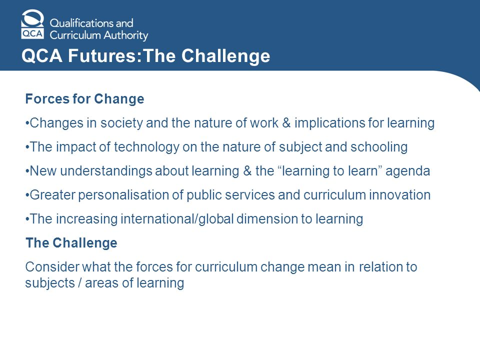 QCA Futures:The Challenge Forces for Change Changes in society and the nature of work & implications for learning The impact of technology on the nature of subject and schooling New understandings about learning & the learning to learn agenda Greater personalisation of public services and curriculum innovation The increasing international/global dimension to learning The Challenge Consider what the forces for curriculum change mean in relation to subjects / areas of learning