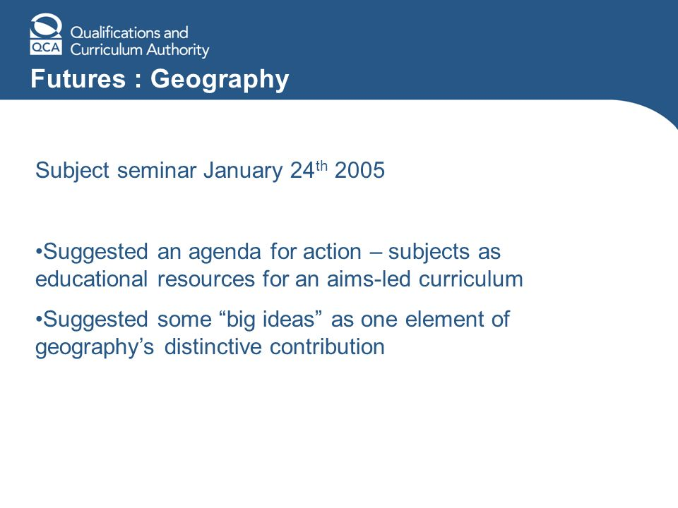 Futures : Geography Subject seminar January 24 th 2005 Suggested an agenda for action – subjects as educational resources for an aims-led curriculum Suggested some big ideas as one element of geographys distinctive contribution