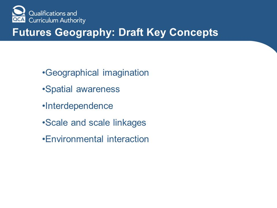 Futures Geography: Draft Key Concepts Geographical imagination Spatial awareness Interdependence Scale and scale linkages Environmental interaction