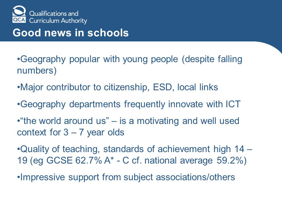 Good news in schools Geography popular with young people (despite falling numbers) Major contributor to citizenship, ESD, local links Geography departments frequently innovate with ICT the world around us – is a motivating and well used context for 3 – 7 year olds Quality of teaching, standards of achievement high 14 – 19 (eg GCSE 62.7% A* - C cf.