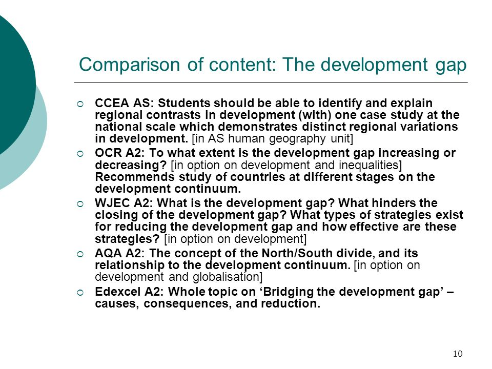 10 Comparison of content: The development gap CCEA AS: Students should be able to identify and explain regional contrasts in development (with) one case study at the national scale which demonstrates distinct regional variations in development.
