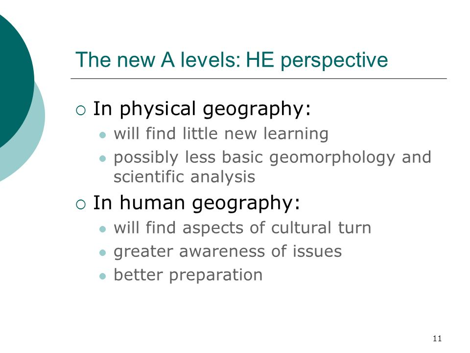 11 The new A levels: HE perspective In physical geography: will find little new learning possibly less basic geomorphology and scientific analysis In human geography: will find aspects of cultural turn greater awareness of issues better preparation