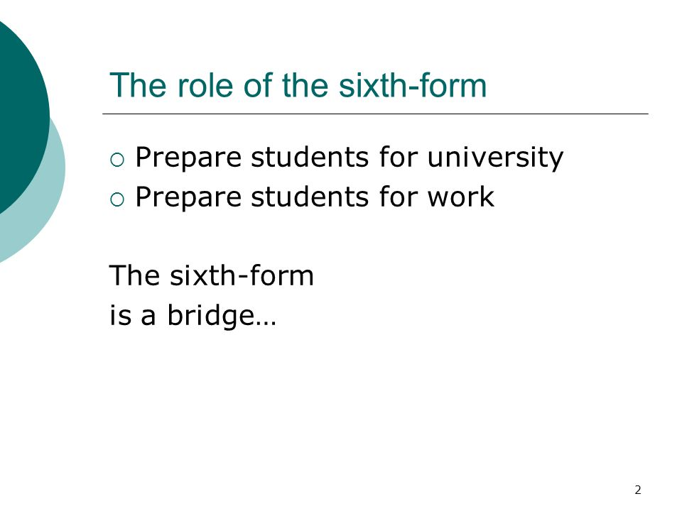 2 The role of the sixth-form Prepare students for university Prepare students for work The sixth-form is a bridge…