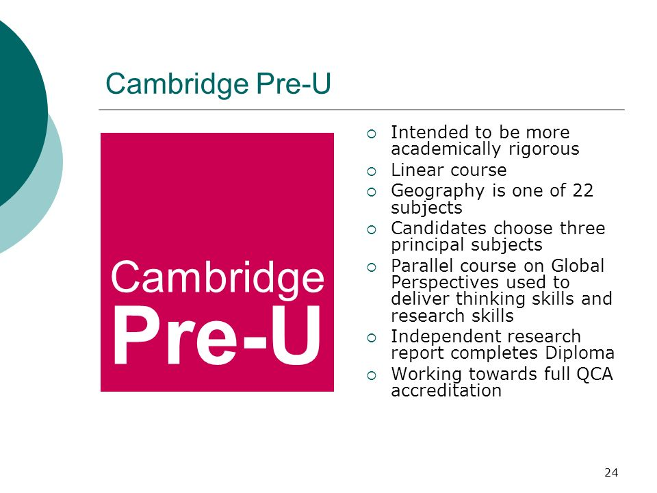 24 Cambridge Pre-U Intended to be more academically rigorous Linear course Geography is one of 22 subjects Candidates choose three principal subjects Parallel course on Global Perspectives used to deliver thinking skills and research skills Independent research report completes Diploma Working towards full QCA accreditation Cambridge Pre-U
