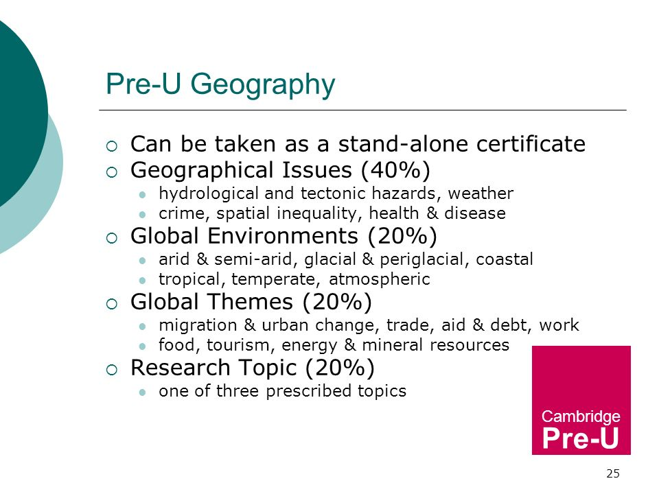 25 Pre-U Geography Can be taken as a stand-alone certificate Geographical Issues (40%) hydrological and tectonic hazards, weather crime, spatial inequality, health & disease Global Environments (20%) arid & semi-arid, glacial & periglacial, coastal tropical, temperate, atmospheric Global Themes (20%) migration & urban change, trade, aid & debt, work food, tourism, energy & mineral resources Research Topic (20%) one of three prescribed topics Cambridge Pre-U